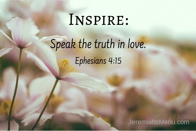Speak the truth in love. Ephesians 4_15-JeremiahsMenu
