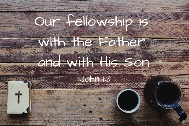 Our fellowship is with the Father and with His Son.